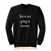 Youre not going to heaven atheist sarcastic humor Sweatshirt