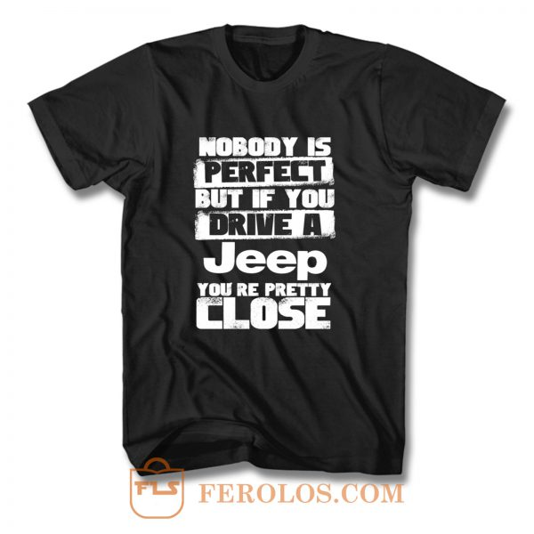 nobody is perfect but if you drive a jeep you are pretty close T Shirt