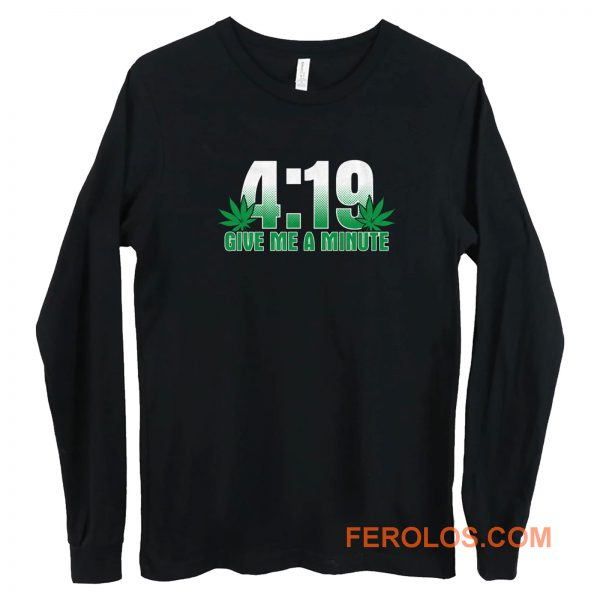 4 19 Give Me A Minute 420 Pot Head Stoner Smoker Kush Weed Long Sleeve