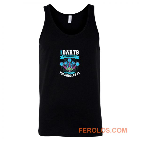I Play Darts Because I Like It Not Because Im Good At It Tank Top