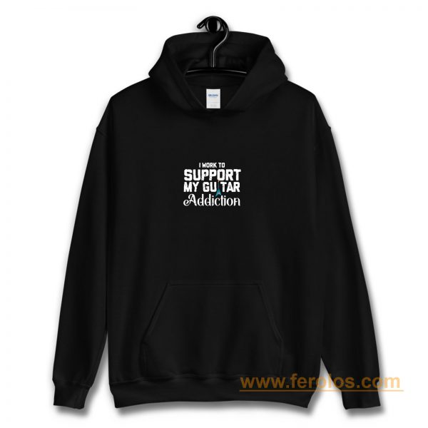 I Work To Support My Guitar Addiction Hoodie