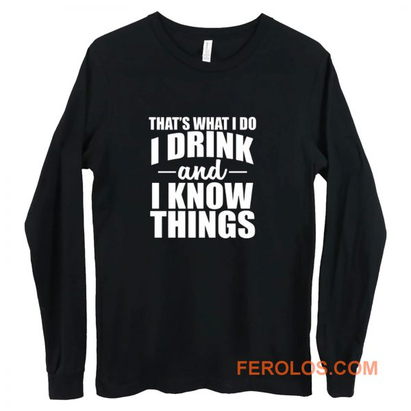 Thats What I Do I Drink And I Know Things Long Sleeve