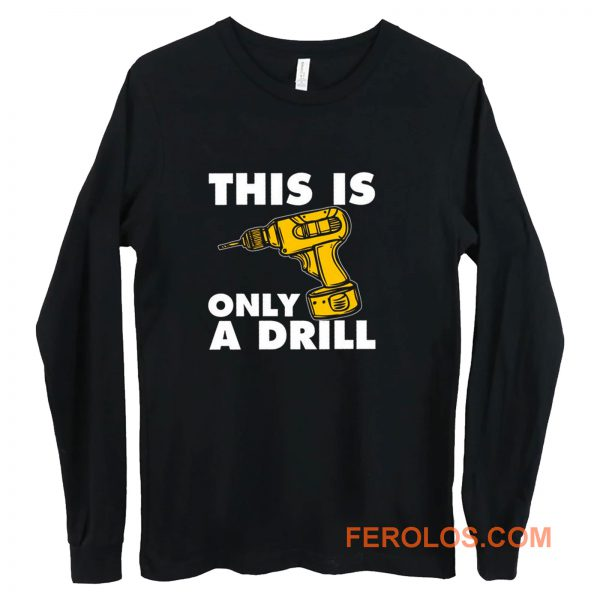 This Is Only A Drill Long Sleeve