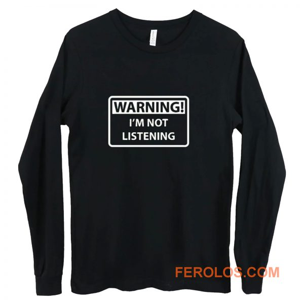 Warning Im Not Listening Long Sleeve