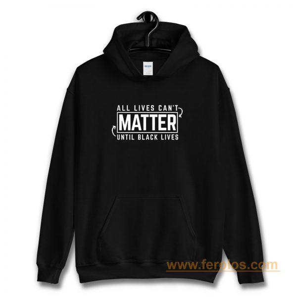 All Lives Cant Matter Until Black Lives Matter End Racism Hoodie