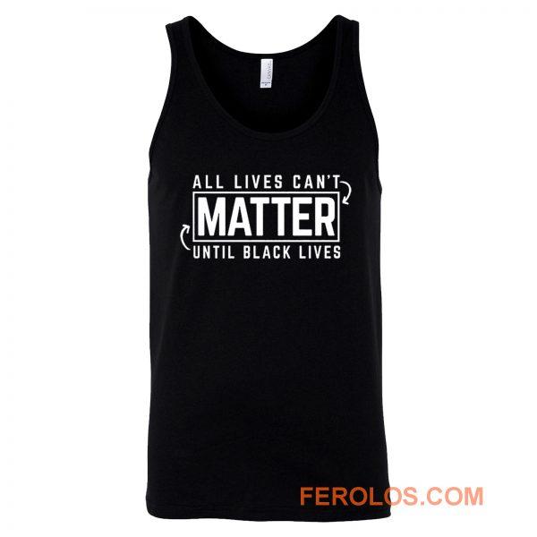 All Lives Cant Matter Until Black Lives Matter End Racism Tank Top