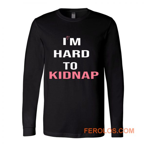Copy Of Im Hard To Kidnap Funny Qoutes Long Sleeve