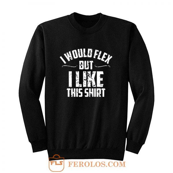 I Would Flex But I Like This Sweatshirt