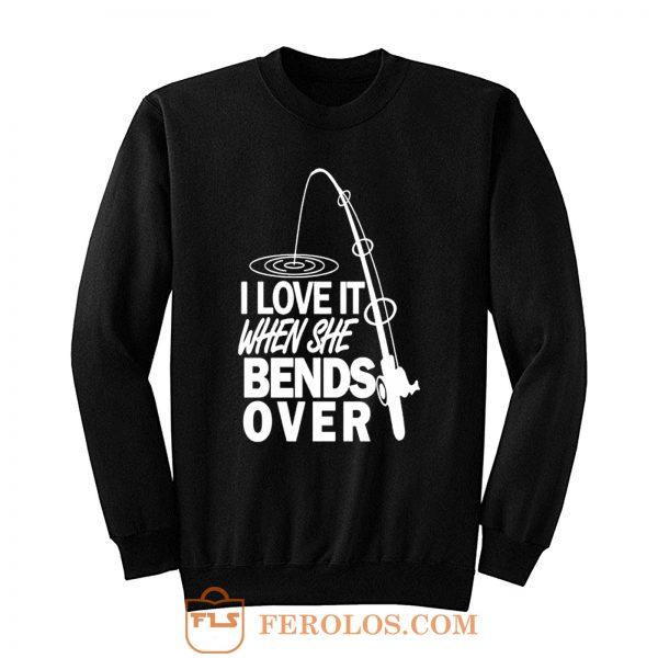 I love It When She Bends Over Fishing Sweatshirt