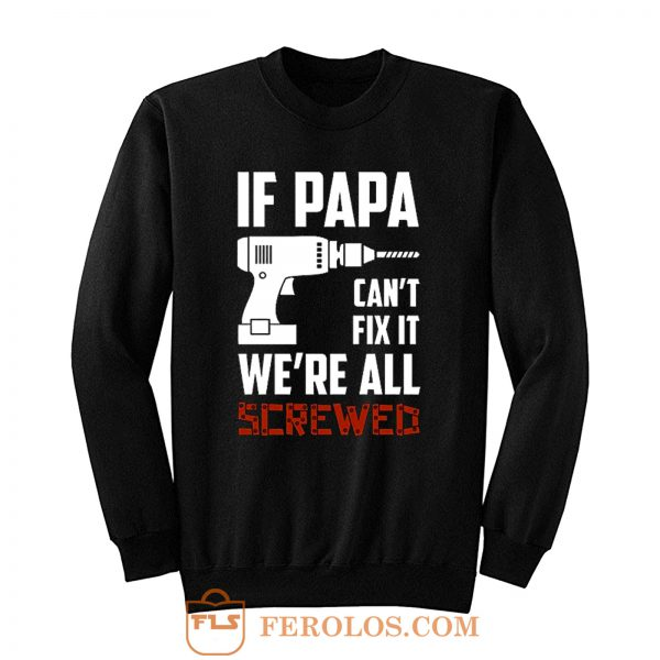 If Papa Cant Fix It Were All Screwed Sweatshirt