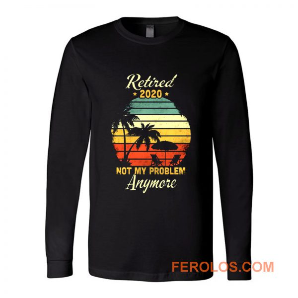 Retired 2020 Not My Problem Anymore Long Sleeve