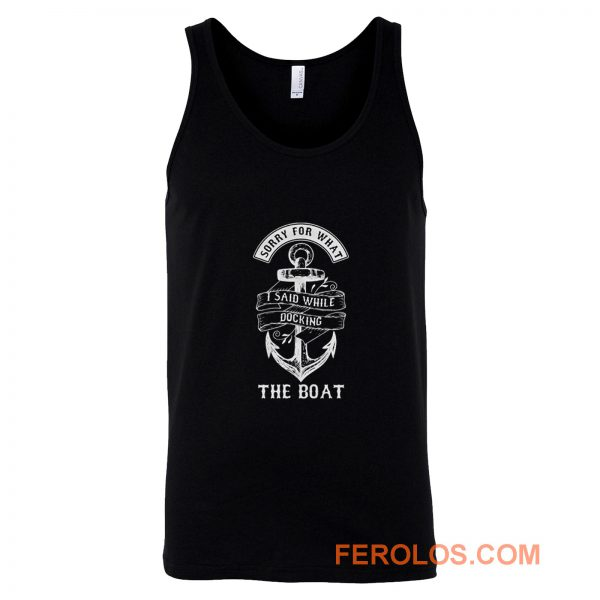 Ship Boating Swimmer Sailor Gift Sorry For What I Said While Docking The Boat Sailing Tank Top