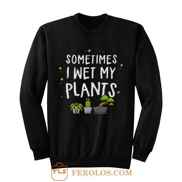 Sometimes I Wet My Plants Gardener Quotes Sweatshirt