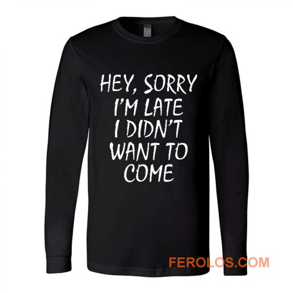 Sorry Im Late I Didnt Want to Come Long Sleeve