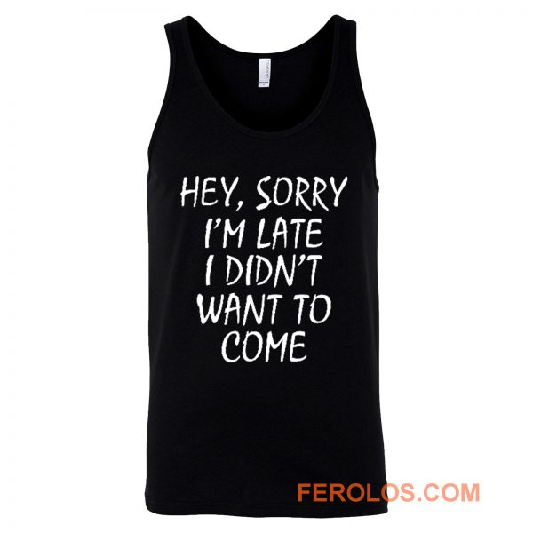 Sorry Im Late I Didnt Want to Come Tank Top