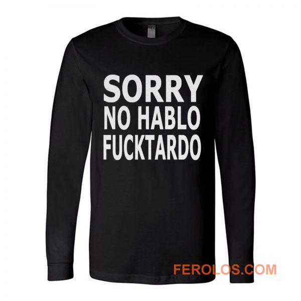 Sorry No Hablo Fucktardo Sarcastic Novelty Long Sleeve