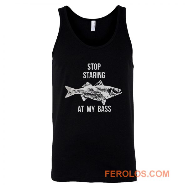 Stop Staring At My Bass Funny Fishing Tank Top