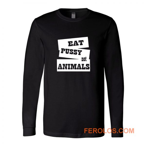 Eat Pussy Not Animals Long Sleeve
