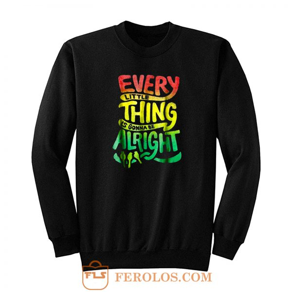 Every Little Thing Is Gonna Be Alright Sweatshirt