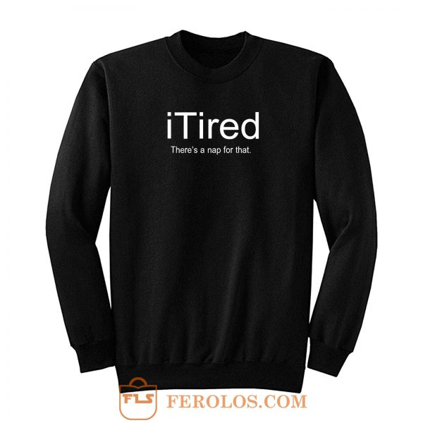 I Tired Funny Sweatshirt