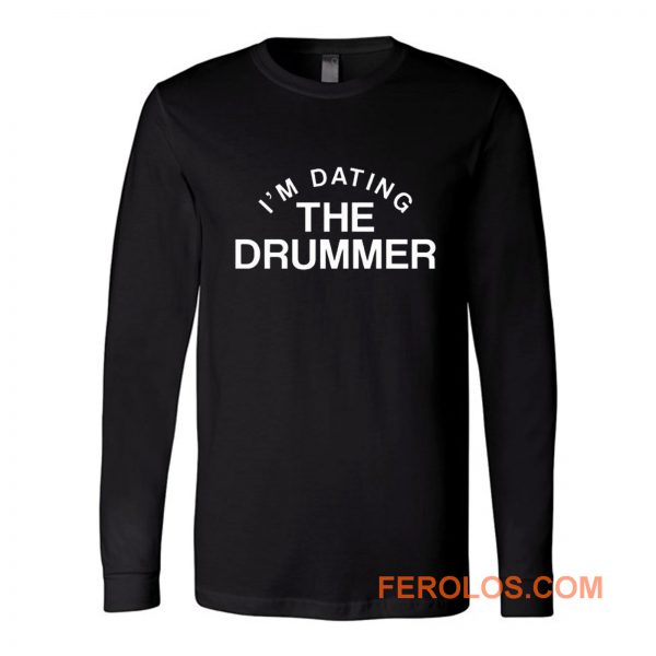 Im Datiing The Drummer Long Sleeve