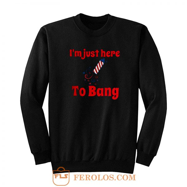 Im Just Here To Bang Sweatshirt