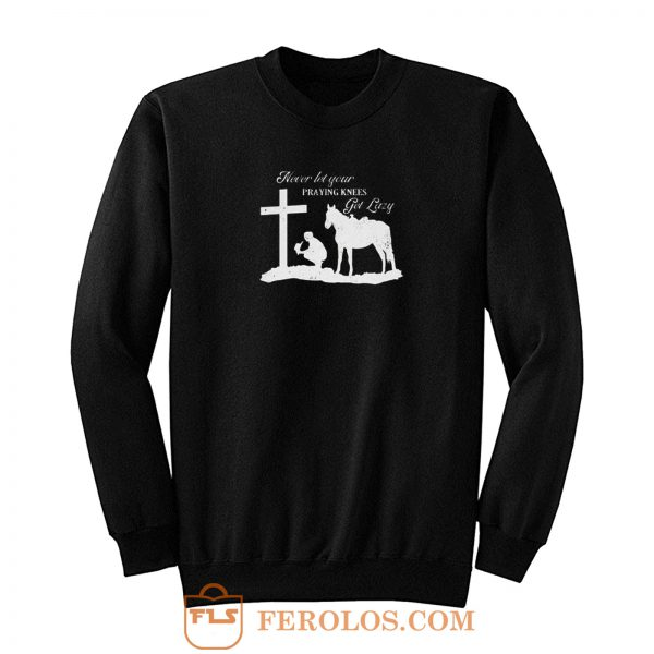 Never Let Your Praying Knees Sweatshirt