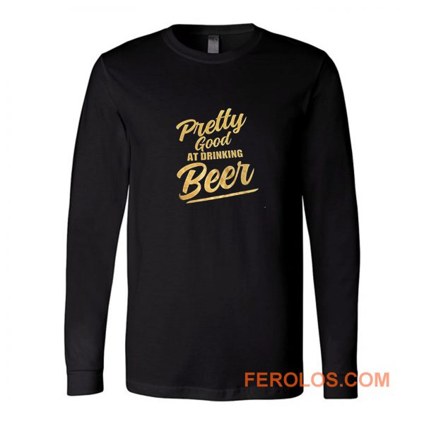 Pretty Good At Drinking Beer Long Sleeve