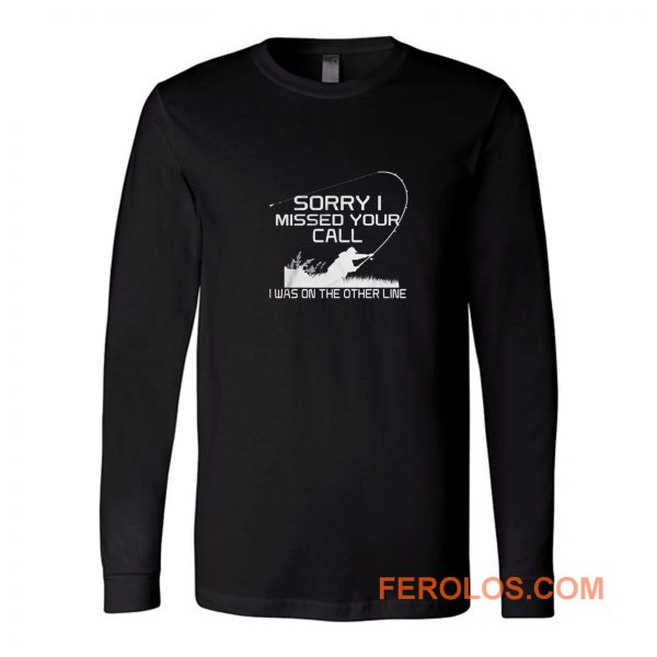 Sorry I Missed Your Call Fishing Long Sleeve