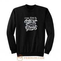 You Have To Start To Be Great Sweatshirt