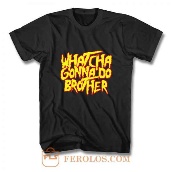 Whatcha Gonna Do Brother Hulk Hogan T Shirt