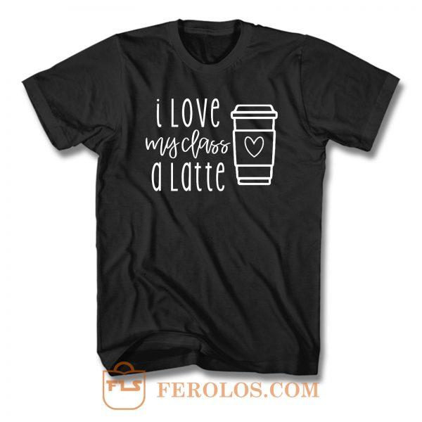 I Love My Class A Latte T Shirt