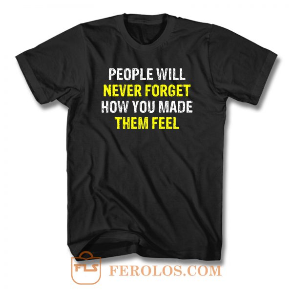 People Will Never Forget How You Made Them Feel T Shirt