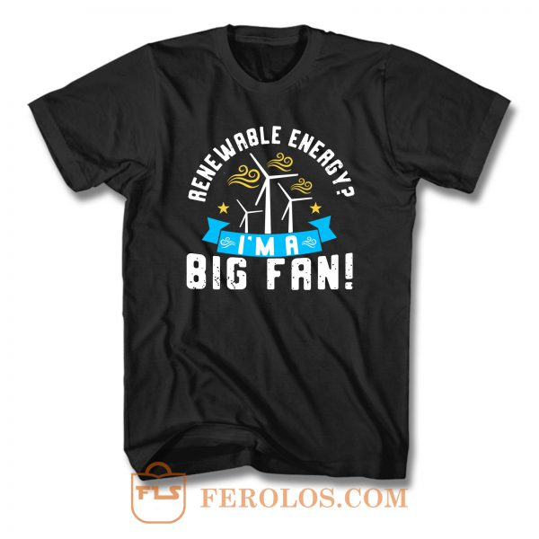 Renewable Energy Im A Big Fan T Shirt