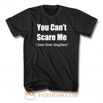 You Cant Scare Me I Have Three Daughters T Shirt
